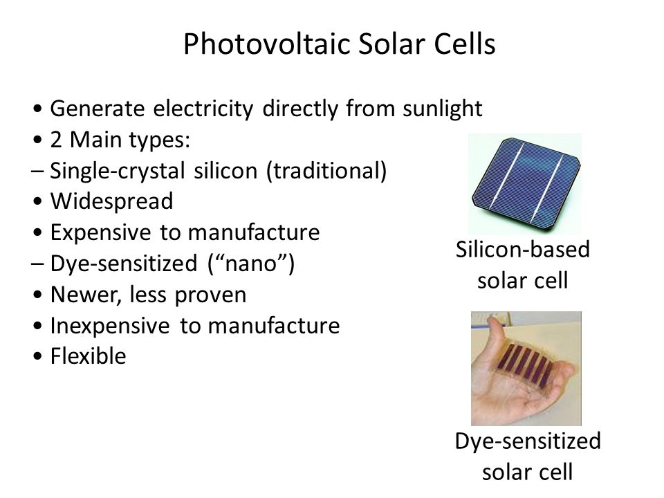 Generate electricity directly from sunlight 2 Main types: – Single-crystal silicon (traditional) Widespread Expensive to manufacture – Dye-sensitized