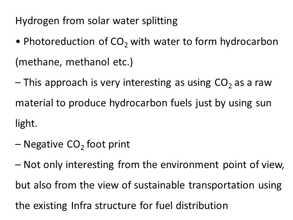 Hydrogen from solar water splitting Photoreduction of CO 2 with water to form hydrocarbon (methane, methanol etc.) – This approach is very interesting