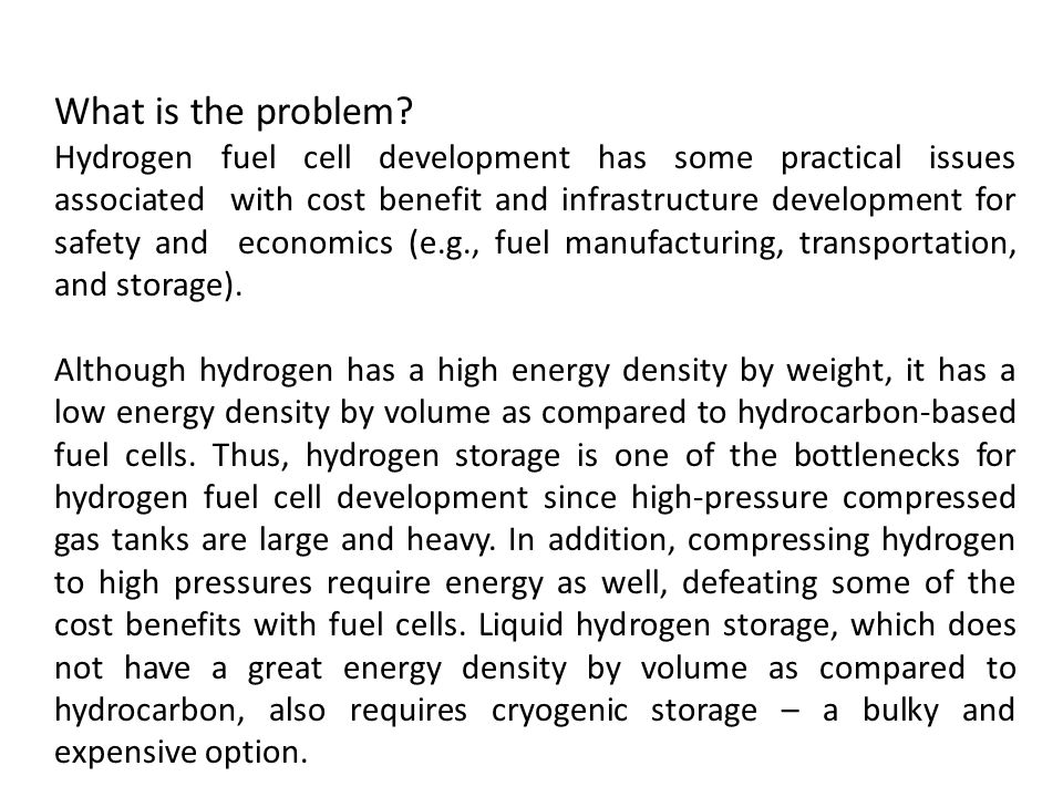 What is the problem? Hydrogen fuel cell development has some practical issues associated with cost benefit and infrastructure development for safety a