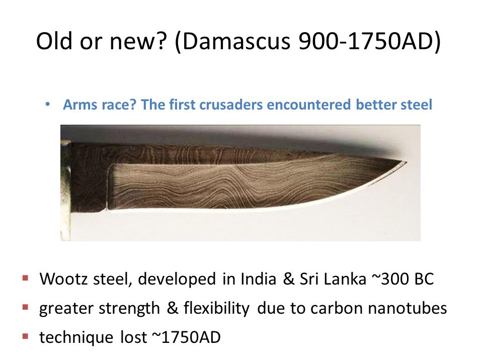 Old or new? (Damascus 900-1750AD) Arms race? The first crusaders encountered better steel  Wootz steel, developed in India & Sri Lanka ~300 BC  grea