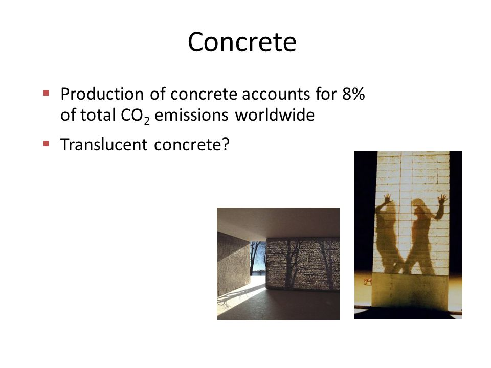 Concrete  Production of concrete accounts for 8% of total CO 2 emissions worldwide  Translucent concrete?
