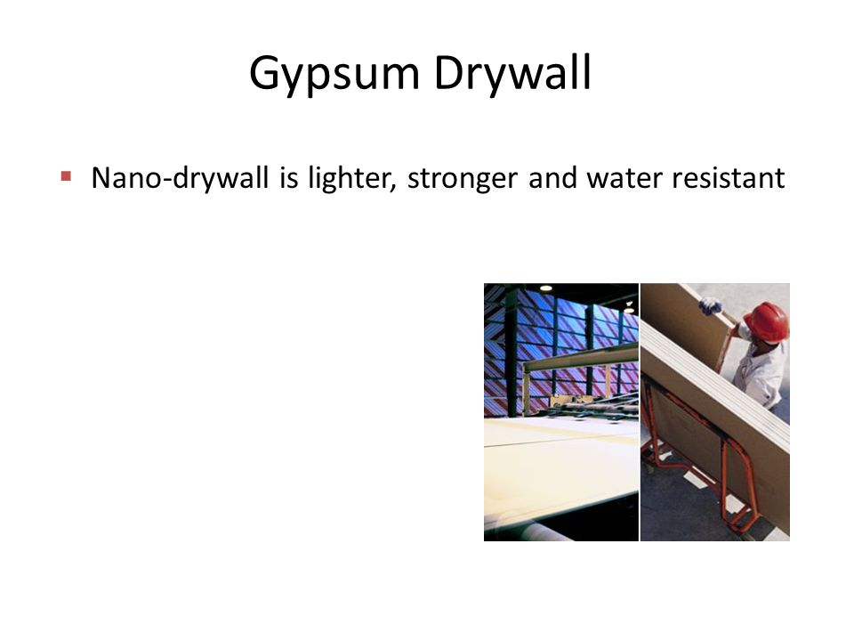 Gypsum Drywall  Nano-drywall is lighter, stronger and water resistant