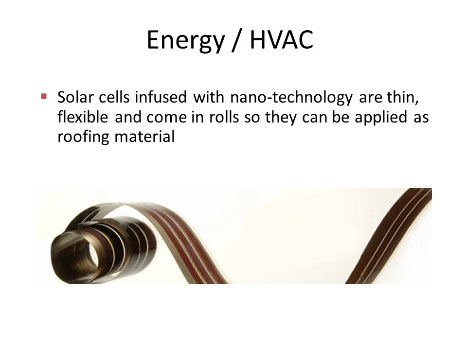 Energy / HVAC  Solar cells infused with nano-technology are thin, flexible and come in rolls so they can be applied as roofing material