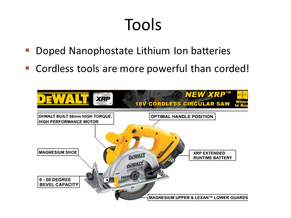 Tools  Doped Nanophostate Lithium Ion batteries  Cordless tools are more powerful than corded!