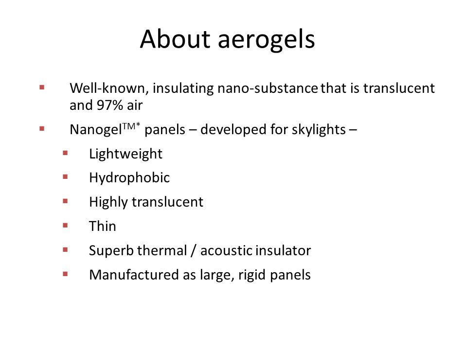 About aerogels  Well-known, insulating nano-substance that is translucent and 97% air  Nanogel TM* panels – developed for skylights –  Lightweight