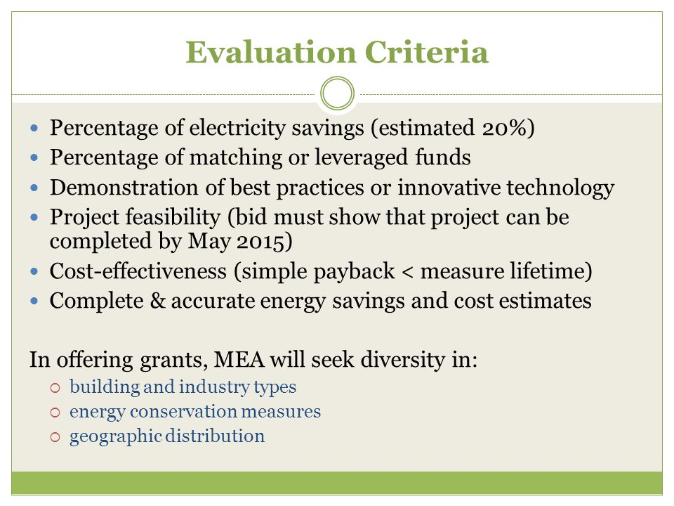 Evaluation Criteria Percentage of electricity savings (estimated 20%) Percentage of matching or leveraged funds Demonstration of best practices or innovative technology Project feasibility (bid must show that project can be completed by May 2015) Cost-effectiveness (simple payback < measure lifetime) Complete & accurate energy savings and cost estimates In offering grants, MEA will seek diversity in:  building and industry types  energy conservation measures  geographic distribution