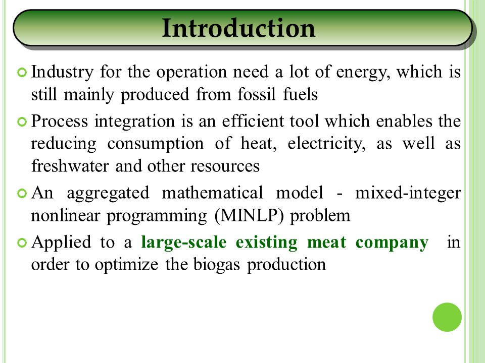 Industry for the operation need a lot of energy, which is still mainly produced from fossil fuels Process integration is an efficient tool which enables the reducing consumption of heat, electricity, as well as freshwater and other resources An aggregated mathematical model - mixed-integer nonlinear programming (MINLP) problem Applied to a large-scale existing meat company in order to optimize the biogas production Introduction