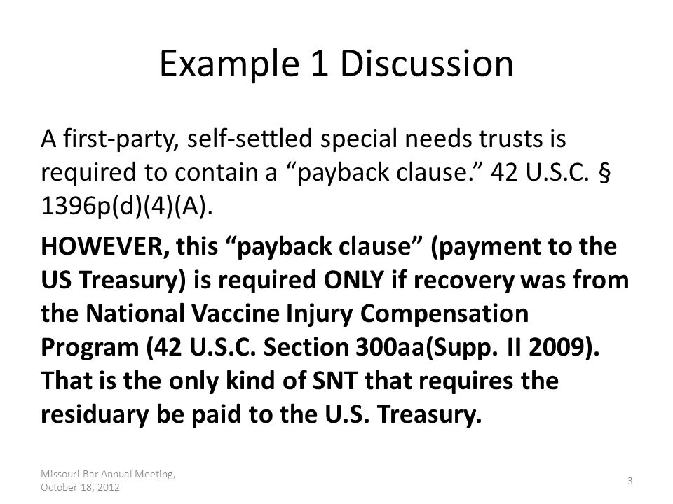 "Example 1 Discussion A first-party, self-settled special needs trusts is required to contain a ""payback clause."" 42 U.S.C. § 1396p(d)(4)(A). HOWEVER,"