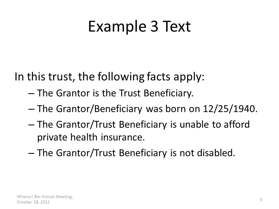 Example 8 Text The trustee is authorized to expend so much of the trust funds as the trustee deems advisable to pay for parental caregiving. The trustee is authorized to expend so much of the trust funds as the trustee deems advisable to pay for the travel expenses of the beneficiary's parent to accompany the beneficiary on a trip. Missouri Bar Annual Meeting, October 18, 2012 17