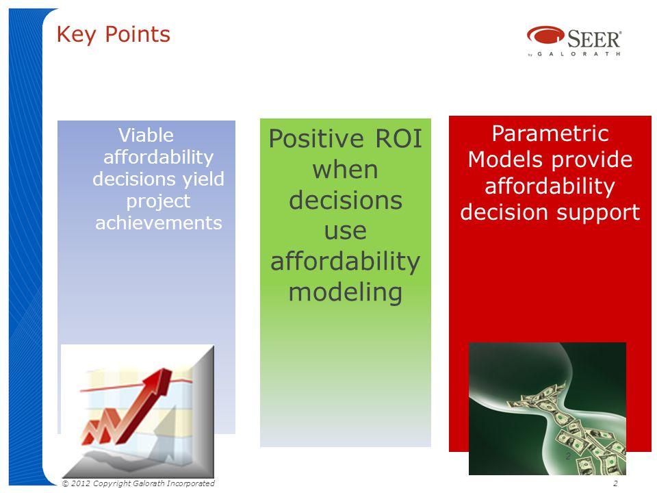 Key Points Viable affordability decisions yield project achievements Parametric Models provide affordability decision support Positive ROI when decisi