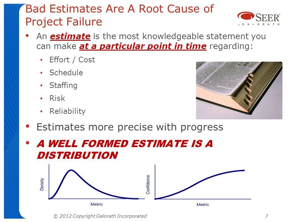 Bad Estimates Are A Root Cause of Project Failure An estimate is the most knowledgeable statement you can make at a particular point in time regarding: Effort / Cost Schedule Staffing Risk Reliability Estimates more precise with progress A WELL FORMED ESTIMATE IS A DISTRIBUTION © 2012 Copyright Galorath Incorporated 7