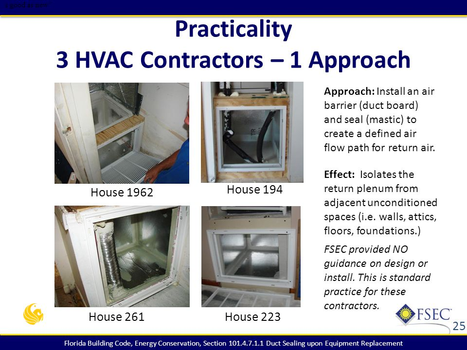 Florida Building Code, Energy Conservation, Section 101.4.7.1.1 Duct Sealing upon Equipment Replacement Practicality 3 HVAC Contractors – 1 Approach Approach: Install an air barrier (duct board) and seal (mastic) to create a defined air flow path for return air.