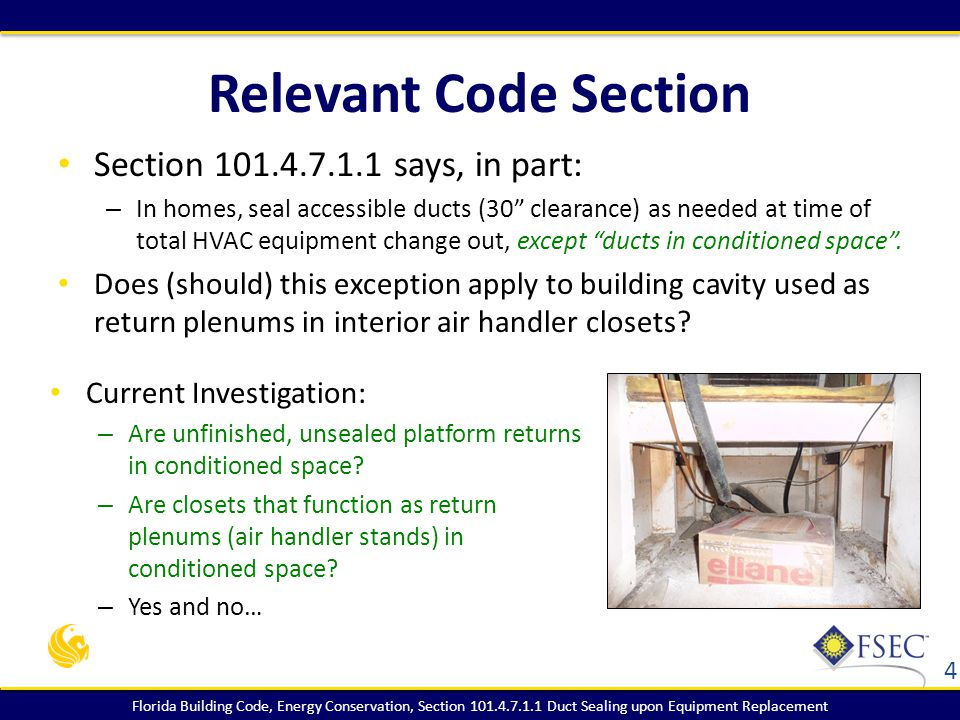Florida Building Code, Energy Conservation, Section 101.4.7.1.1 Duct Sealing upon Equipment Replacement Relevant Code Section Section 101.4.7.1.1 says, in part: – In homes, seal accessible ducts (30 clearance) as needed at time of total HVAC equipment change out, except ducts in conditioned space .