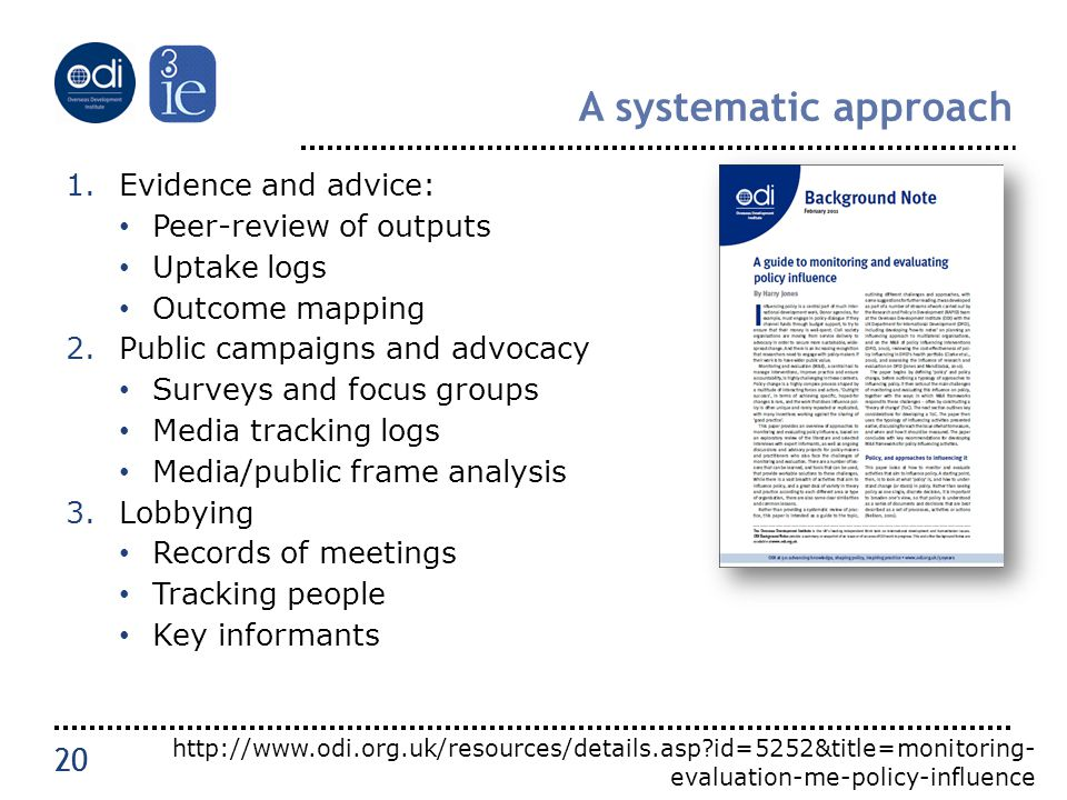 20 A systematic approach 1.Evidence and advice: Peer-review of outputs Uptake logs Outcome mapping 2.Public campaigns and advocacy Surveys and focus groups Media tracking logs Media/public frame analysis 3.Lobbying Records of meetings Tracking people Key informants 20 http://www.odi.org.uk/resources/details.asp id=5252&title=monitoring- evaluation-me-policy-influence