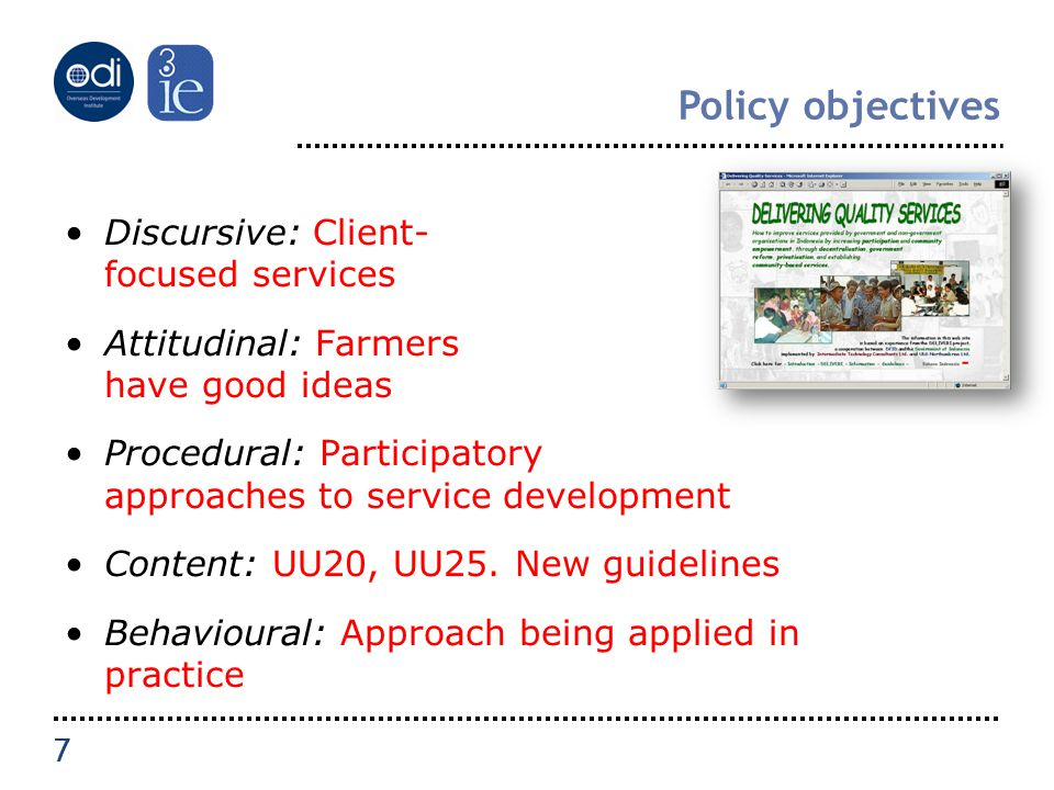 7 Policy objectives Discursive: Client- focused services Attitudinal: Farmers have good ideas Procedural: Participatory approaches to service development Content: UU20, UU25.