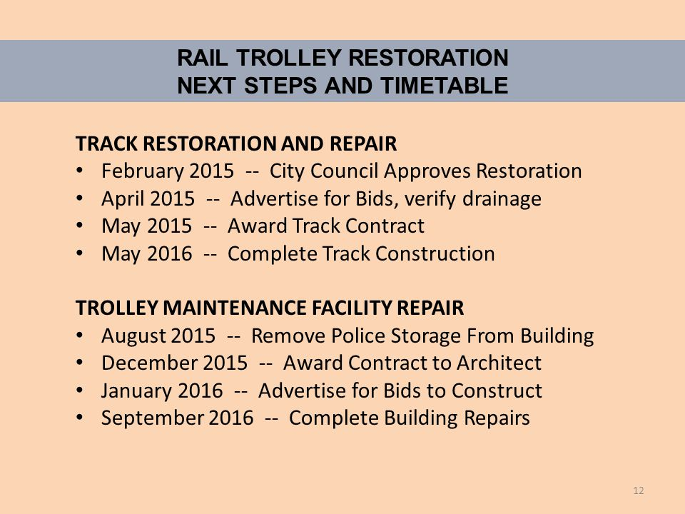 RAIL TROLLEY RESTORATION NEXT STEPS AND TIMETABLE TRACK RESTORATION AND REPAIR February 2015 -- City Council Approves Restoration April 2015 -- Advertise for Bids, verify drainage May 2015 -- Award Track Contract May 2016 -- Complete Track Construction TROLLEY MAINTENANCE FACILITY REPAIR August 2015 -- Remove Police Storage From Building December 2015 -- Award Contract to Architect January 2016 -- Advertise for Bids to Construct September 2016 -- Complete Building Repairs 12