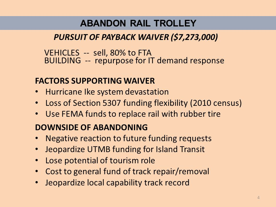 FACTORS SUPPORTING WAIVER Hurricane Ike system devastation Loss of Section 5307 funding flexibility (2010 census) Use FEMA funds to replace rail with rubber tire DOWNSIDE OF ABANDONING Negative reaction to future funding requests Jeopardize UTMB funding for Island Transit Lose potential of tourism role Cost to general fund of track repair/removal Jeopardize local capability track record ABANDON RAIL TROLLEY PURSUIT OF PAYBACK WAIVER ($7,273,000) VEHICLES -- sell, 80% to FTA BUILDING -- repurpose for IT demand response 4