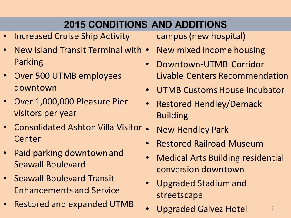 2015 CONDITIONS AND ADDITIONS Increased Cruise Ship Activity New Island Transit Terminal with Parking Over 500 UTMB employees downtown Over 1,000,000 Pleasure Pier visitors per year Consolidated Ashton Villa Visitor Center Paid parking downtown and Seawall Boulevard Seawall Boulevard Transit Enhancements and Service Restored and expanded UTMB campus (new hospital) New mixed income housing Downtown-UTMB Corridor Livable Centers Recommendation UTMB Customs House incubator Restored Hendley/Demack Building New Hendley Park Restored Railroad Museum Medical Arts Building residential conversion downtown Upgraded Stadium and streetscape Upgraded Galvez Hotel 6