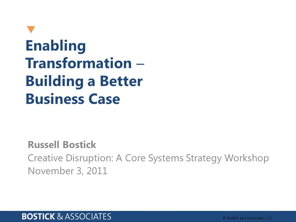 © Bostick and Associates, LLC  Enabling Transformation  Building a Better Business Case Russell Bostick Creative Disruption: A Core Systems Strategy