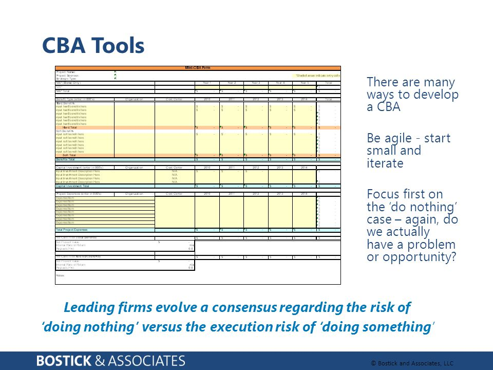 © Bostick and Associates, LLC CBA Tools There are many ways to develop a CBA Be agile - start small and iterate Focus first on the 'do nothing' case – again, do we actually have a problem or opportunity.