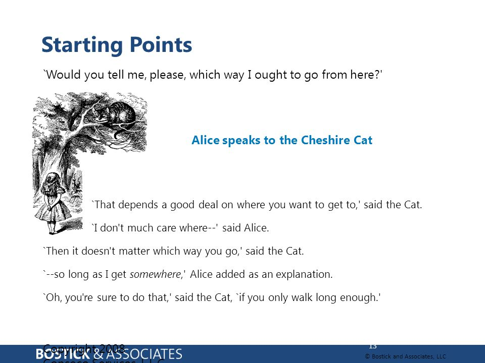© Bostick and Associates, LLC `Would you tell me, please, which way I ought to go from here? Alice speaks to the Cheshire Cat = `That depends a good deal on where you want to get to, said the Cat.