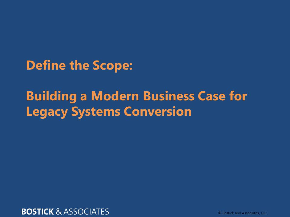 © Bostick and Associates, LLC Define the Scope: Building a Modern Business Case for Legacy Systems Conversion