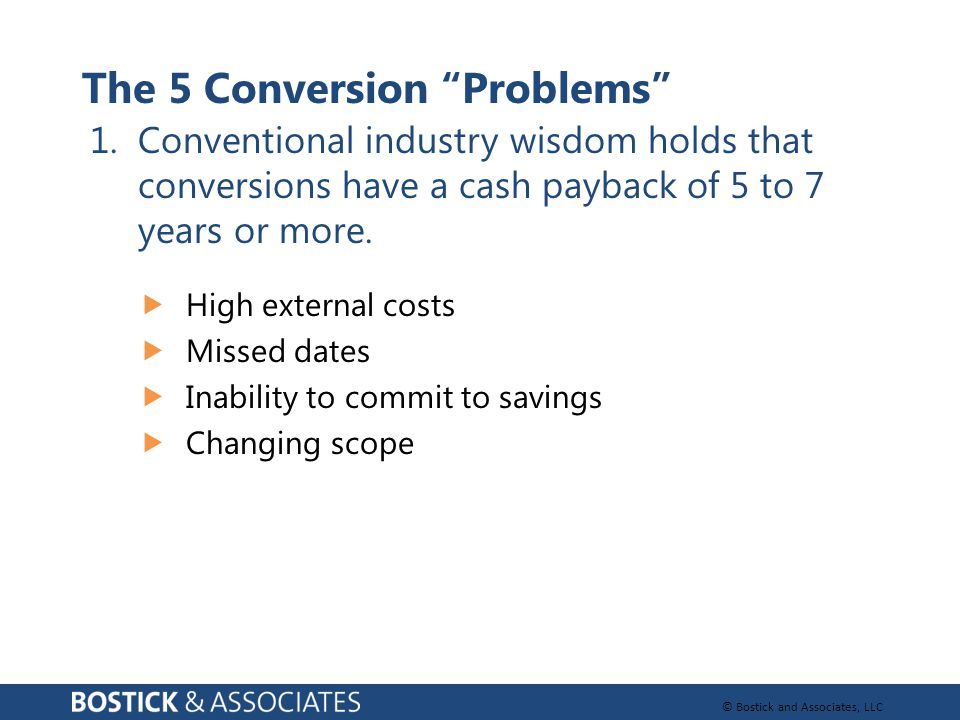 © Bostick and Associates, LLC The 5 Conversion Problems  High external costs  Missed dates  Inability to commit to savings  Changing scope 1.Conventional industry wisdom holds that conversions have a cash payback of 5 to 7 years or more.