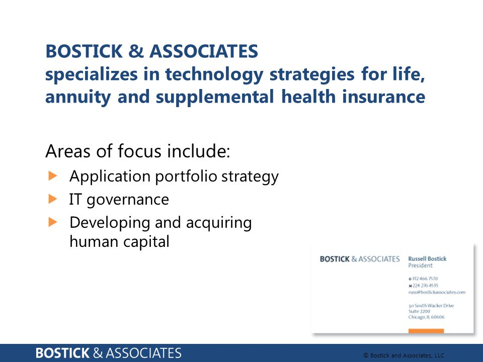 © Bostick and Associates, LLC BOSTICK & ASSOCIATES specializes in technology strategies for life, annuity and supplemental health insurance Areas of f