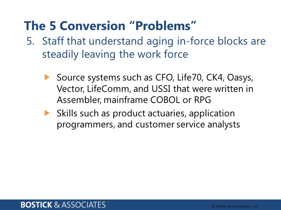 """© Bostick and Associates, LLC The 5 Conversion """"Problems"""" 5.Staff that understand aging in-force blocks are steadily leaving the work force  Source s"""