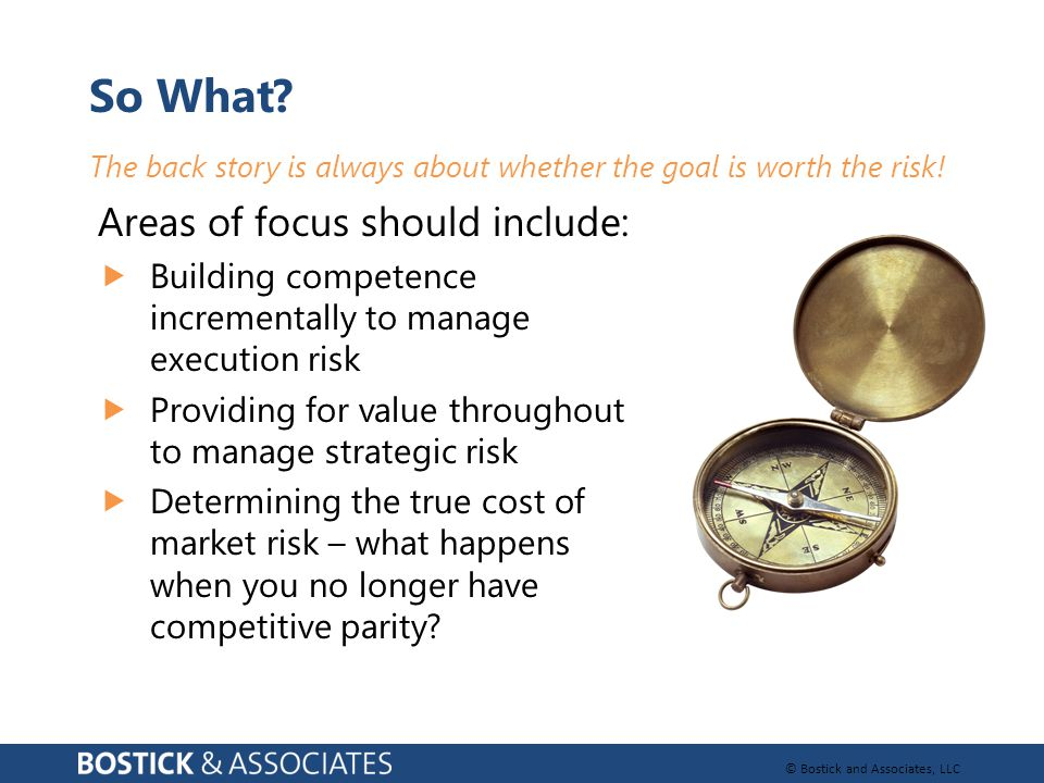 © Bostick and Associates, LLC So What? The back story is always about whether the goal is worth the risk! Areas of focus should include:  Building co