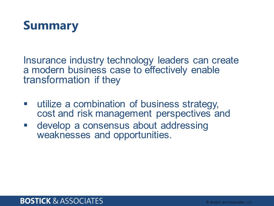 © Bostick and Associates, LLC Summary Insurance industry technology leaders can create a modern business case to effectively enable transformation if