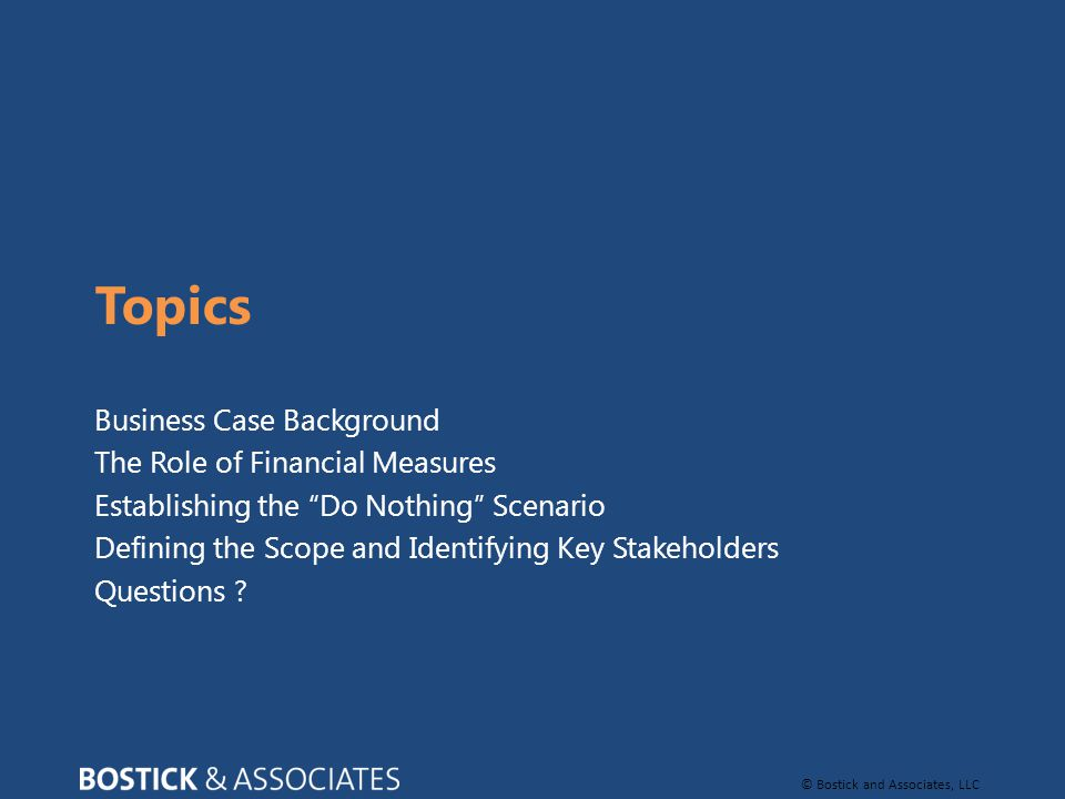 © Bostick and Associates, LLC Topics Business Case Background The Role of Financial Measures Establishing the Do Nothing Scenario Defining the Scope and Identifying Key Stakeholders Questions