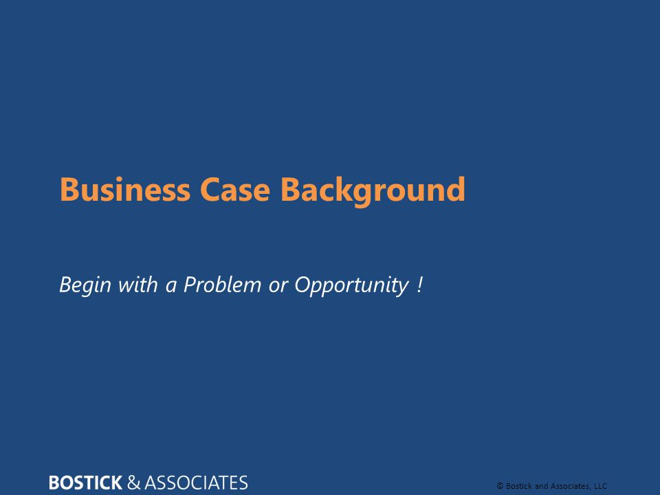 © Bostick and Associates, LLC Business Case Background Begin with a Problem or Opportunity !