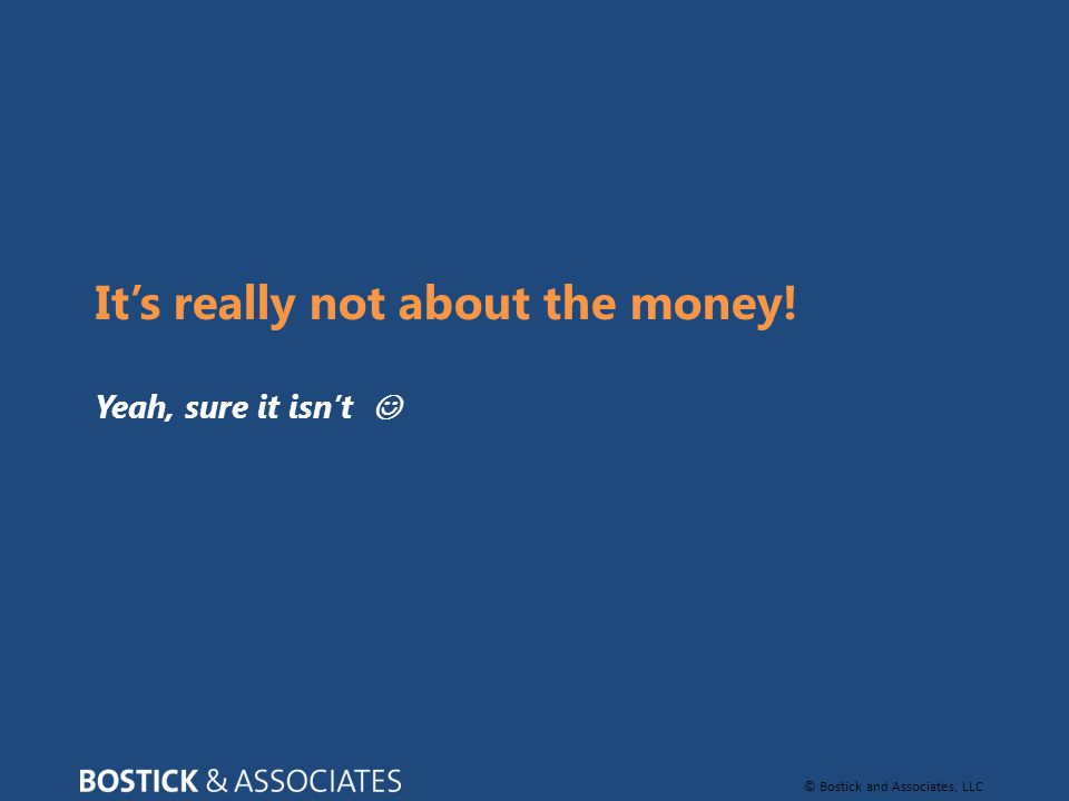 © Bostick and Associates, LLC It's really not about the money! Yeah, sure it isn't
