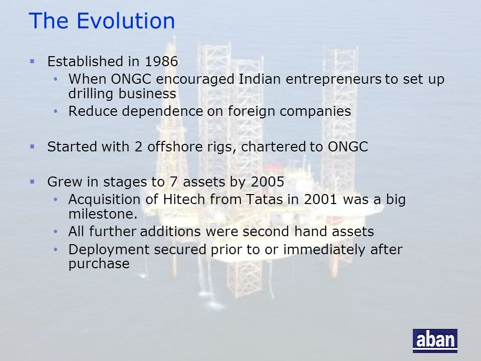 The Evolution  Established in 1986 When ONGC encouraged Indian entrepreneurs to set up drilling business Reduce dependence on foreign companies  Sta