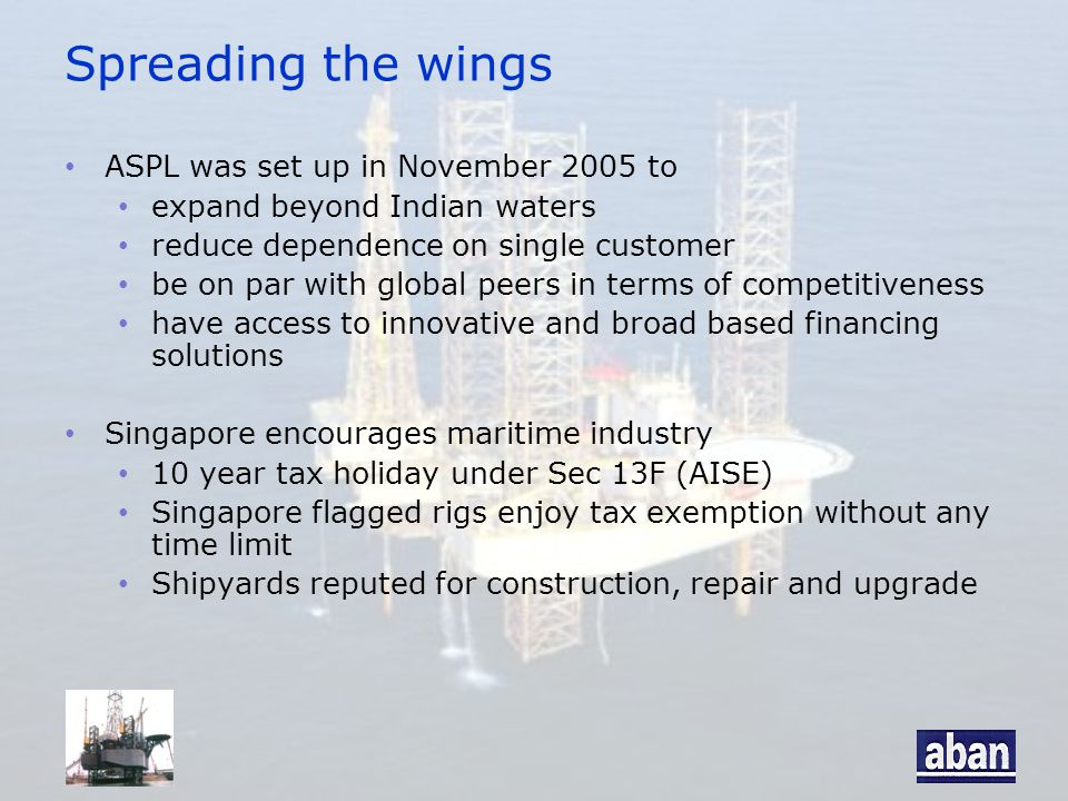 Spreading the wings ASPL was set up in November 2005 to expand beyond Indian waters reduce dependence on single customer be on par with global peers in terms of competitiveness have access to innovative and broad based financing solutions Singapore encourages maritime industry 10 year tax holiday under Sec 13F (AISE) Singapore flagged rigs enjoy tax exemption without any time limit Shipyards reputed for construction, repair and upgrade