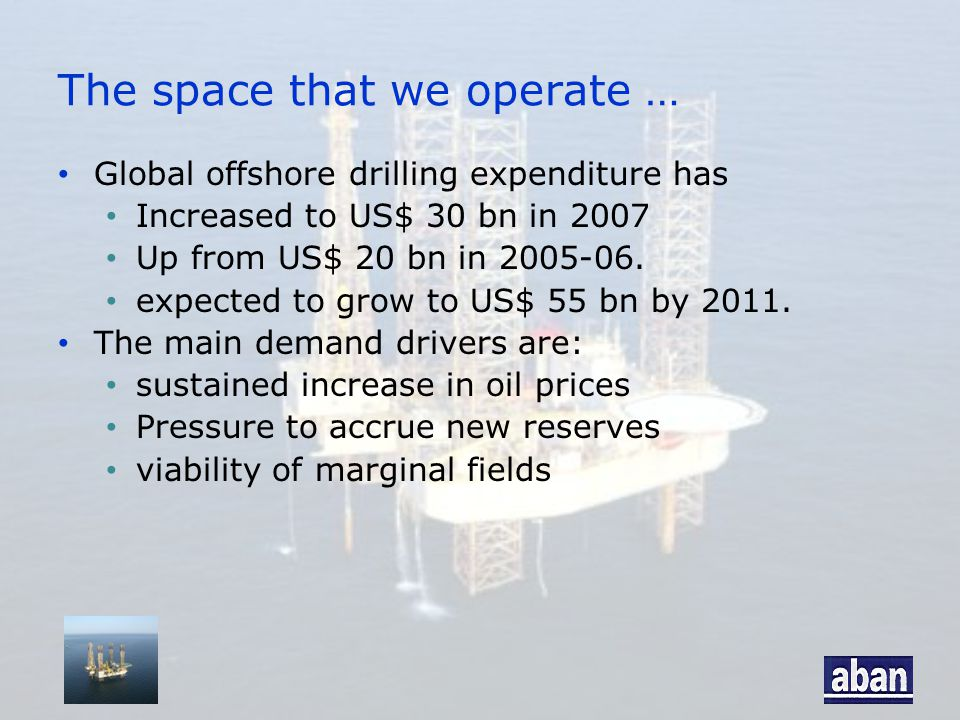 The space that we operate … Global offshore drilling expenditure has Increased to US$ 30 bn in 2007 Up from US$ 20 bn in 2005-06.