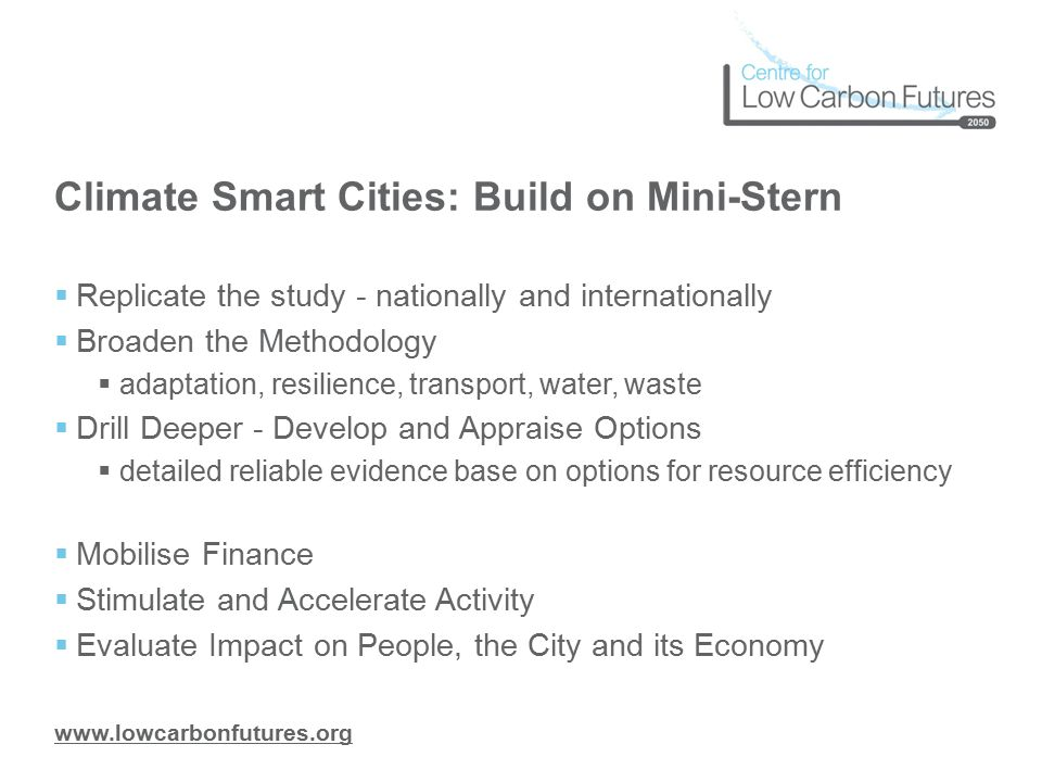 www.lowcarbonfutures.org Climate Smart Cities: Build on Mini-Stern  Replicate the study - nationally and internationally  Broaden the Methodology  adaptation, resilience, transport, water, waste  Drill Deeper - Develop and Appraise Options  detailed reliable evidence base on options for resource efficiency  Mobilise Finance  Stimulate and Accelerate Activity  Evaluate Impact on People, the City and its Economy