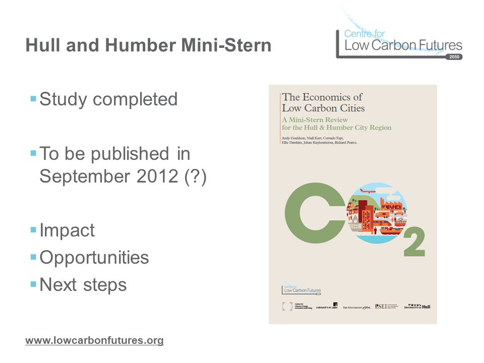 www.lowcarbonfutures.org Hull and Humber Mini-Stern  Study completed  To be published in September 2012 (?)  Impact  Opportunities  Next steps