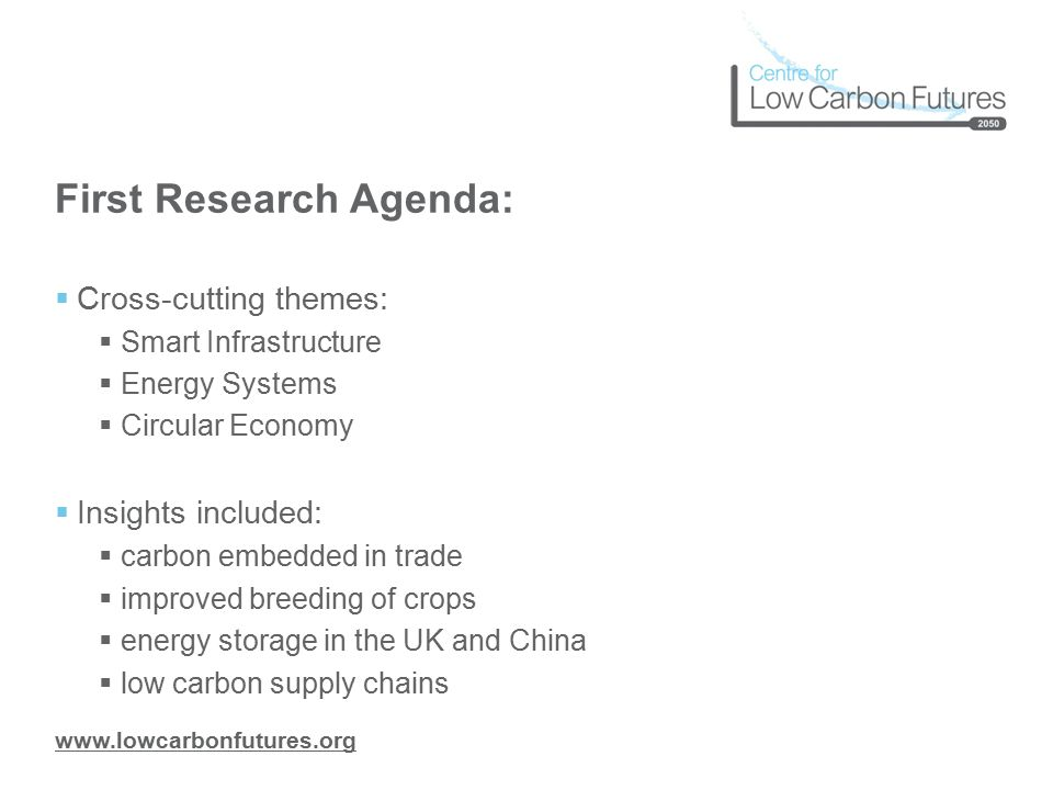 www.lowcarbonfutures.org First Research Agenda:  Cross-cutting themes:  Smart Infrastructure  Energy Systems  Circular Economy  Insights included:  carbon embedded in trade  improved breeding of crops  energy storage in the UK and China  low carbon supply chains
