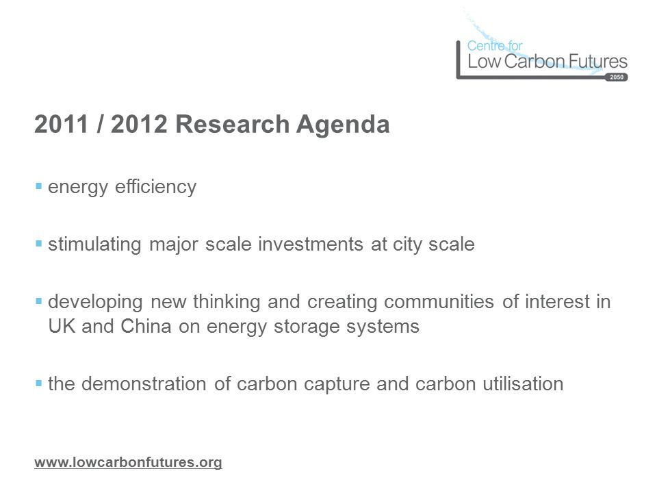 www.lowcarbonfutures.org 2011 / 2012 Research Agenda  energy efficiency  stimulating major scale investments at city scale  developing new thinking and creating communities of interest in UK and China on energy storage systems  the demonstration of carbon capture and carbon utilisation