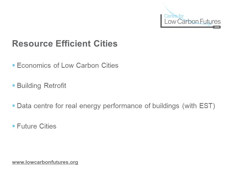 www.lowcarbonfutures.org Resource Efficient Cities  Economics of Low Carbon Cities  Building Retrofit  Data centre for real energy performance of buildings (with EST)  Future Cities