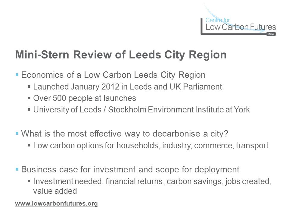 www.lowcarbonfutures.org Mini-Stern Review of Leeds City Region  Economics of a Low Carbon Leeds City Region  Launched January 2012 in Leeds and UK Parliament  Over 500 people at launches  University of Leeds / Stockholm Environment Institute at York  What is the most effective way to decarbonise a city.