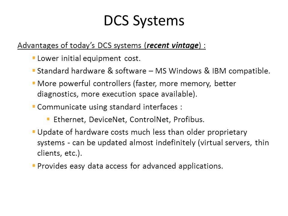 DCS Systems Advantages of today's DCS systems (recent vintage) :  Lower initial equipment cost.