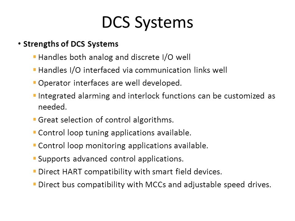 Strengths of DCS Systems  Handles both analog and discrete I/O well  Handles I/O interfaced via communication links well  Operator interfaces are well developed.