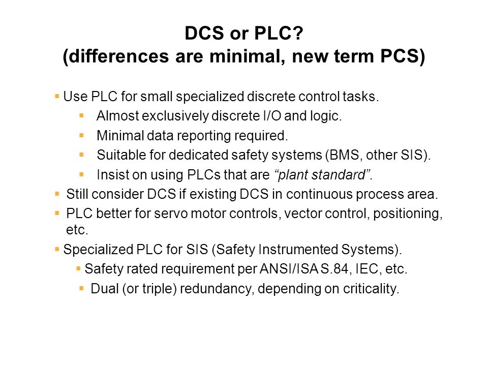 DCS or PLC? (differences are minimal, new term PCS)  Use PLC for small specialized discrete control tasks.  Almost exclusively discrete I/O and logi