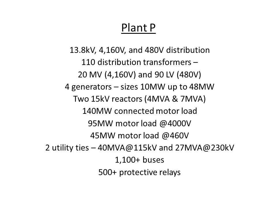Plant P 13.8kV, 4,160V, and 480V distribution 110 distribution transformers – 20 MV (4,160V) and 90 LV (480V) 4 generators – sizes 10MW up to 48MW Two 15kV reactors (4MVA & 7MVA) 140MW connected motor load 95MW motor load @4000V 45MW motor load @460V 2 utility ties – 40MVA@115kV and 27MVA@230kV 1,100+ buses 500+ protective relays