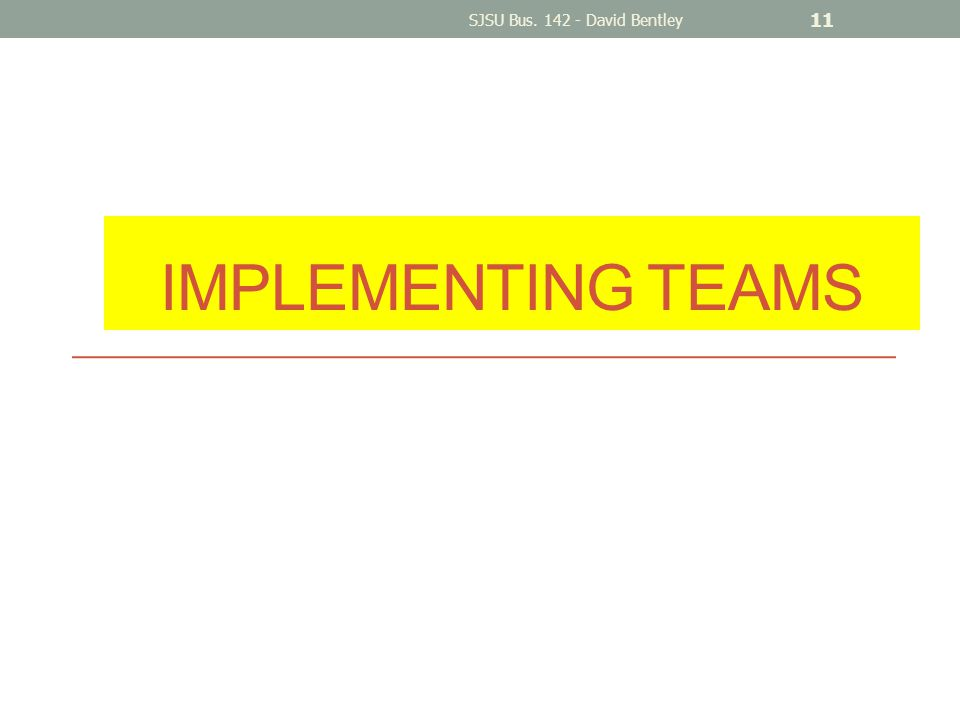 IMPLEMENTING TEAMS SJSU Bus. 142 - David Bentley 11