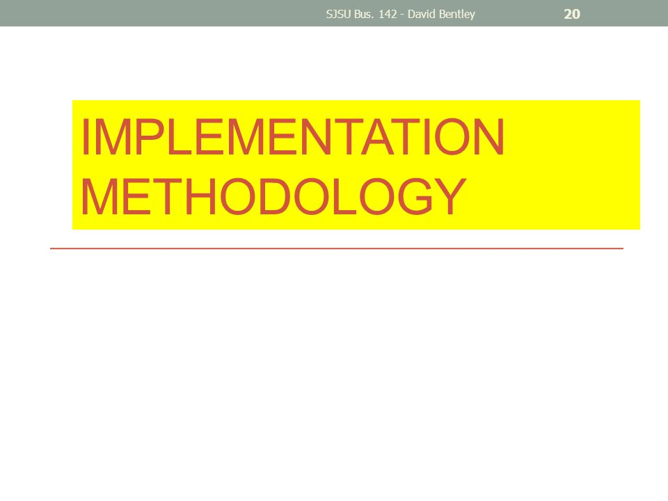 IMPLEMENTATION METHODOLOGY SJSU Bus. 142 - David Bentley 20