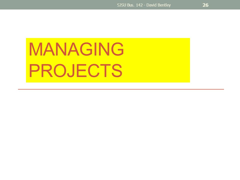 MANAGING PROJECTS SJSU Bus. 142 - David Bentley 26